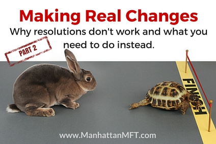 Making Real Changes Part 2: Why resolutions don't work and what you need to do instead. www.ManhattanMFT.com