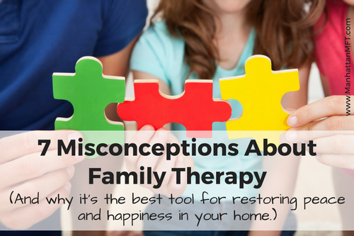 7 Misconceptions About Family Therapy (And why it's the best tool for restoring peace and happiness in your home.) www.ManhattanMFT.com