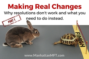 Making Real Changes: Why resolutions don't work and what you need to do instead. www.ManhattanMFT.com