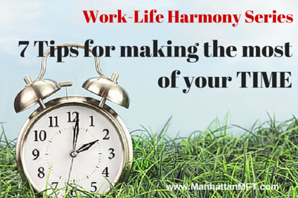 7 Tips for making the most of your time. Work-Life Harmony. www.ManhattanMFT.com