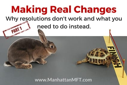 Making Real Changes: Why resolutions don't work and what you need to do instead www.ManhattanMFT.com