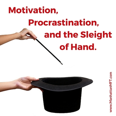 Motivation, procrastination, and the sleight of hand. www.ManhattanMFT.com